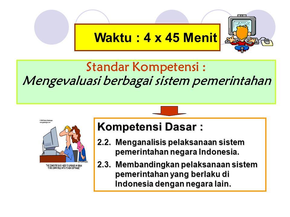 Waktu : 4 x 45 Menit Standar Kompetensi : Mengevaluasi berbagai sistem pemerintahan Kompetensi Dasar : 2.2.