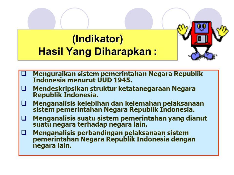 (Indikator) Hasil Yang Diharapkan :  Menguraikan sistem pemerintahan Negara Republik Indonesia menurut UUD 1945.