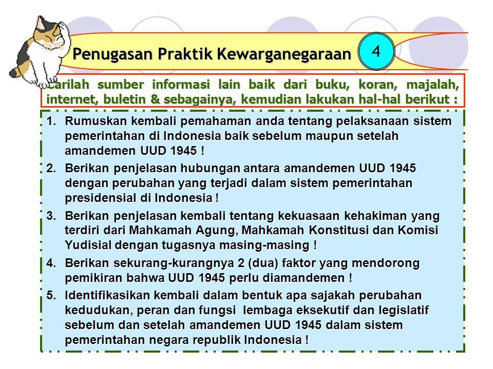Carilah sumber informasi lain baik dari buku, koran, majalah, internet, buletin & sebagainya, kemudian lakukan hal-hal berikut : Penugasan Praktik Kewarganegaraan 4 1.Rumuskan kembali pemahaman anda tentang pelaksanaan sistem pemerintahan di Indonesia baik sebelum maupun setelah amandemen UUD 1945 .