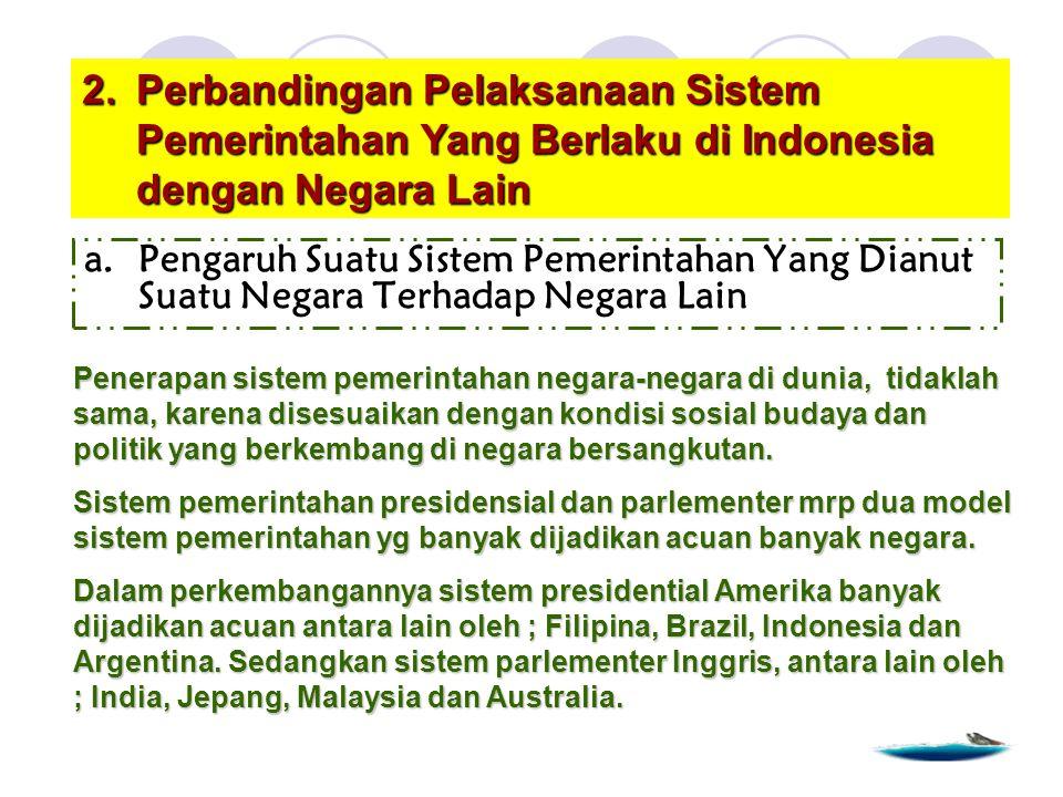 2.Perbandingan Pelaksanaan Sistem Pemerintahan Yang Berlaku di Indonesia dengan Negara Lain a.Pengaruh Suatu Sistem Pemerintahan Yang Dianut Suatu Negara Terhadap Negara Lain Penerapan sistem pemerintahan negara-negara di dunia, tidaklah sama, karena disesuaikan dengan kondisi sosial budaya dan politik yang berkembang di negara bersangkutan.