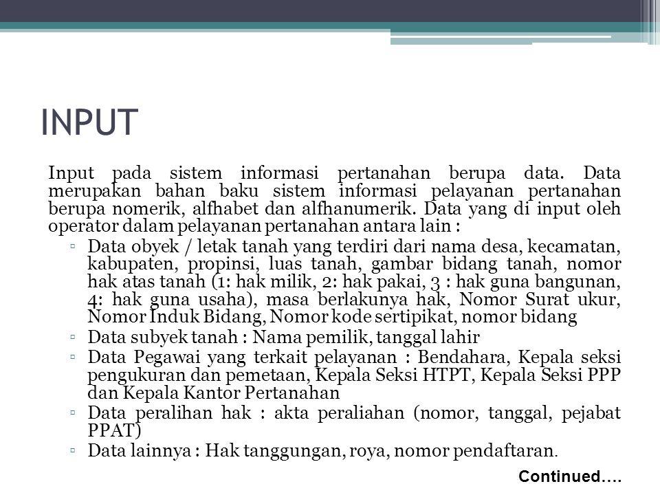 INPUT Input pada sistem informasi pertanahan berupa data. Data merupakan bahan baku sistem informasi pelayanan pertanahan berupa nomerik, alfhabet dan