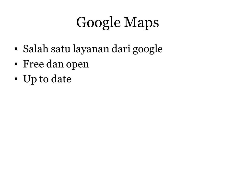 Google Maps • Salah satu layanan dari google • Free dan open • Up to date
