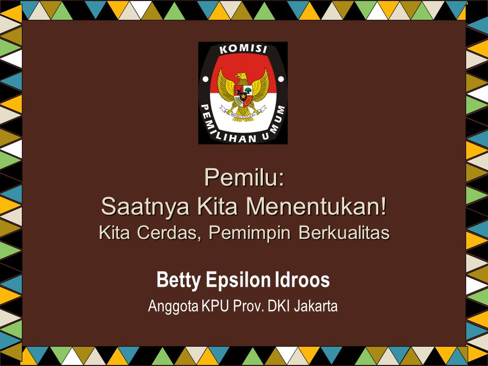 Pemilu: Saatnya Kita Menentukan! Kita Cerdas, Pemimpin Berkualitas Betty Epsilon Idroos Anggota KPU Prov. DKI Jakarta