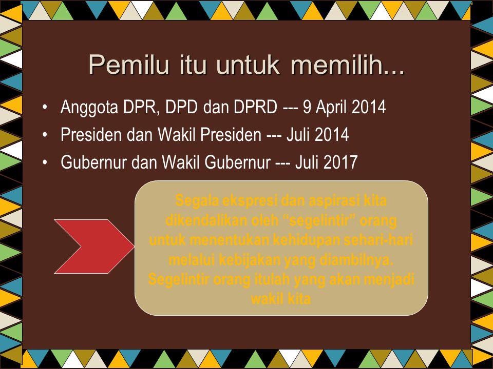 Pemilu itu untuk memilih... •Anggota DPR, DPD dan DPRD --- 9 April 2014 •Presiden dan Wakil Presiden --- Juli 2014 •Gubernur dan Wakil Gubernur --- Ju