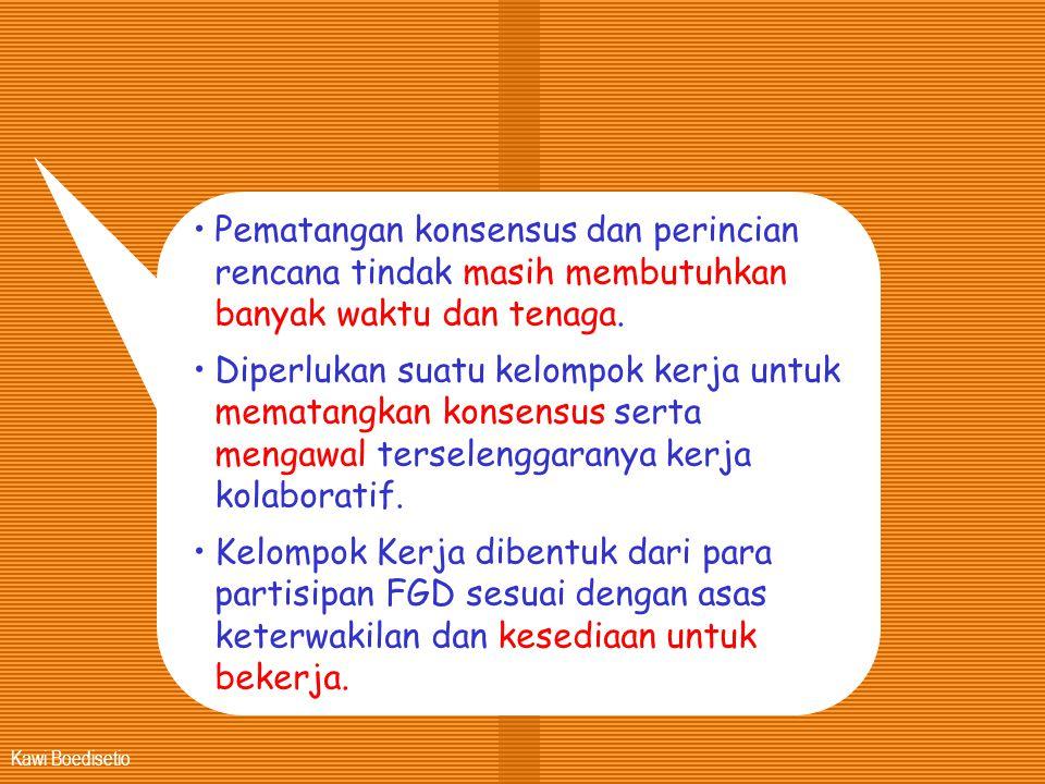Kawi Boedisetio •Pematangan konsensus dan perincian rencana tindak masih membutuhkan banyak waktu dan tenaga. •Diperlukan suatu kelompok kerja untuk m