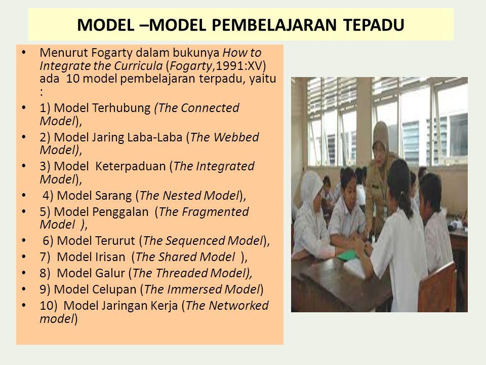MODEL –MODEL PEMBELAJARAN TEPADU • Menurut Fogarty dalam bukunya How to Integrate the Curricula (Fogarty,1991:XV) ada 10 model pembelajaran terpadu, yaitu : • 1) Model Terhubung (The Connected Model), • 2) Model Jaring Laba-Laba (The Webbed Model), • 3) Model Keterpaduan (The Integrated Model), • 4) Model Sarang (The Nested Model), • 5) Model Penggalan (The Fragmented Model ), • 6) Model Terurut (The Sequenced Model), • 7) Model Irisan (The Shared Model ), • 8) Model Galur (The Threaded Model), • 9) Model Celupan (The Immersed Model) • 10) Model Jaringan Kerja (The Networked model)