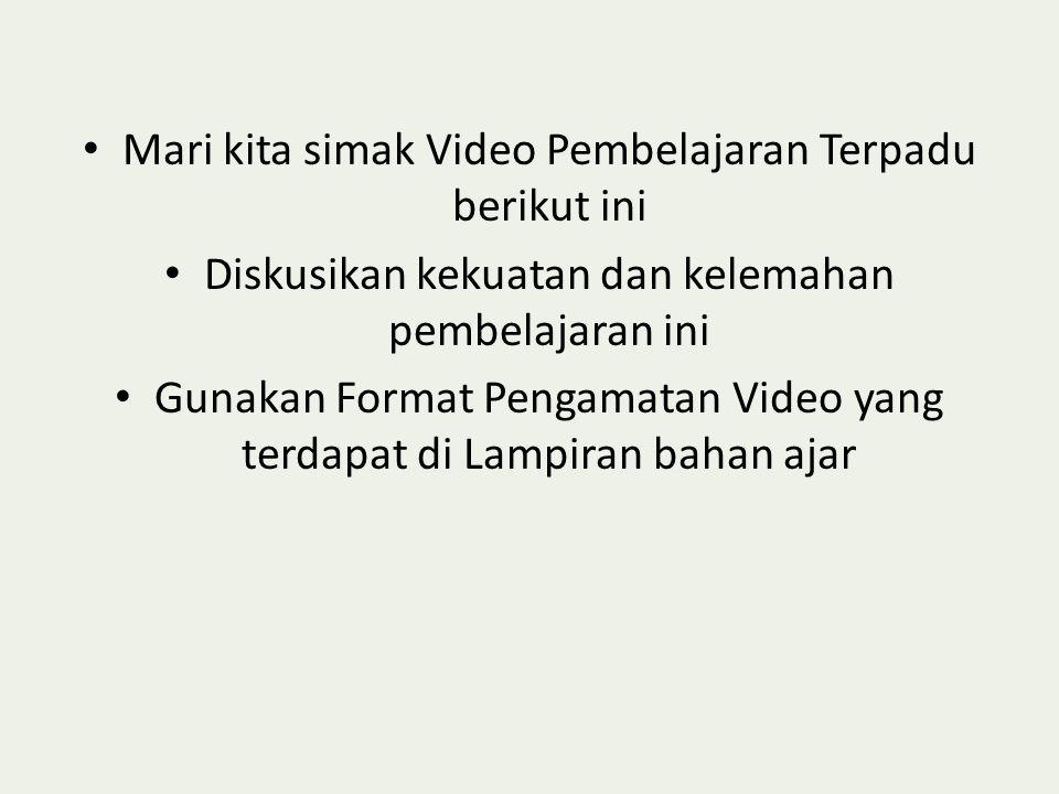 • Mari kita simak Video Pembelajaran Terpadu berikut ini • Diskusikan kekuatan dan kelemahan pembelajaran ini • Gunakan Format Pengamatan Video yang terdapat di Lampiran bahan ajar