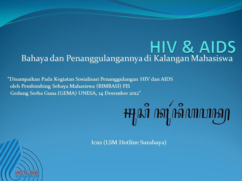 Bahaya dan Penanggulangannya di Kalangan Mahasiswa Disampaikan Pada Kegiatan Sosialisasi Penanggulangan HIV dan AIDS oleh Pembimbing Sebaya Mahasiswa (BIMBASI) FIS Gedung Serba Guna (GEMA) UNESA, 14 Desember 2012 Icus (LSM Hotline Surabaya)
