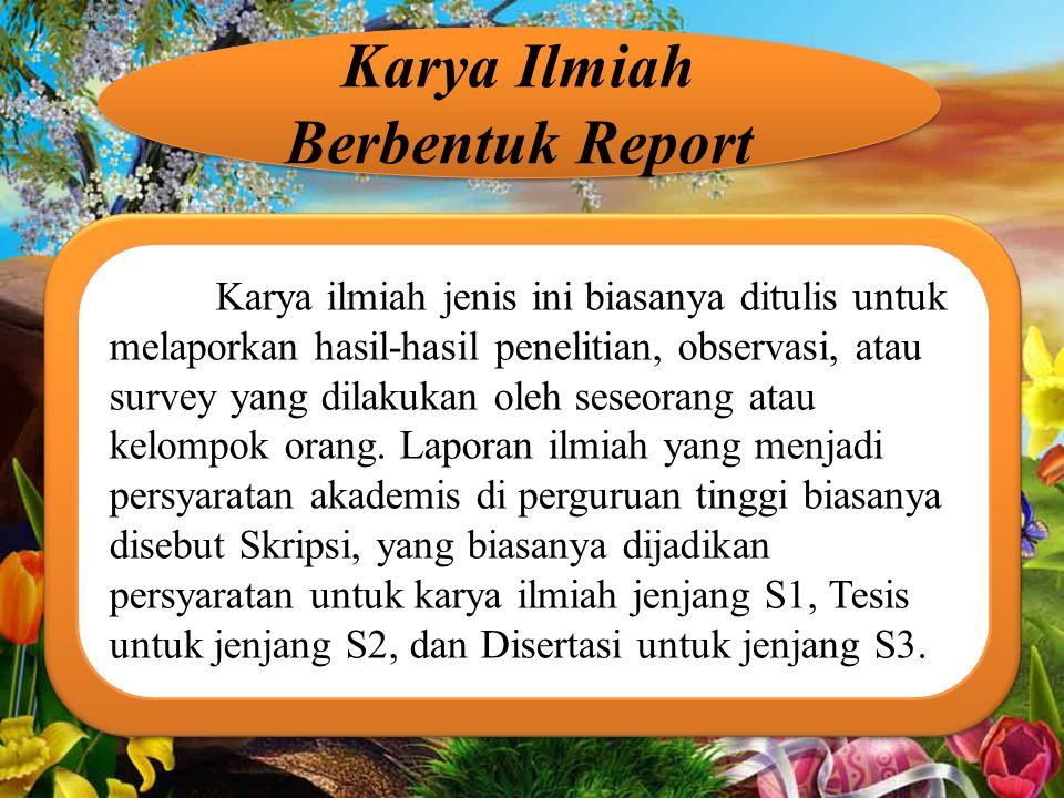 Karya Ilmiah Berbentuk Report Karya ilmiah jenis ini biasanya ditulis untuk melaporkan hasil-hasil penelitian, observasi, atau survey yang dilakukan oleh seseorang atau kelompok orang.
