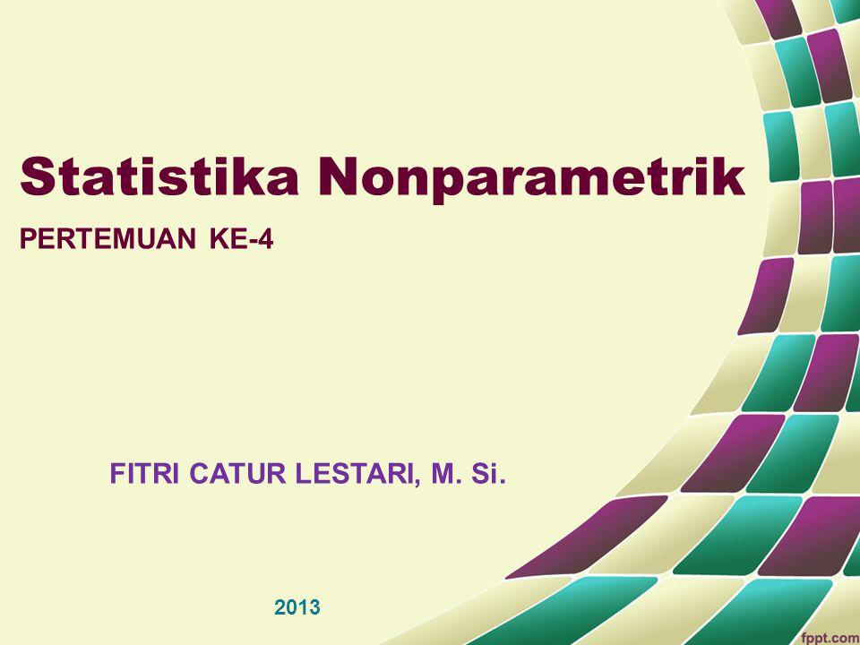 Statistika Nonparametrik PERTEMUAN KE-4 FITRI CATUR LESTARI, M. Si. 2013
