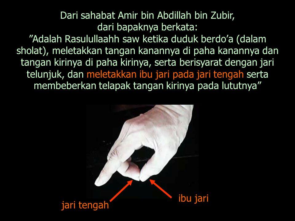 Dari sahabat Amir bin Abdillah bin Zubir, dari bapaknya berkata: Adalah Rasulullaahh saw ketika duduk berdo'a (dalam sholat), meletakkan tangan kanannya di paha kanannya dan tangan kirinya di paha kirinya, serta berisyarat dengan jari telunjuk, dan meletakkan ibu jari pada jari tengah serta membeberkan telapak tangan kirinya pada lututnya ibu jari jari tengah