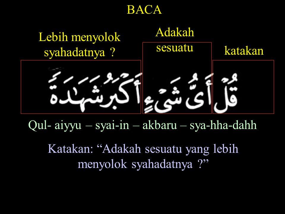 BACA Qul- aiyyu – syai-in – akbaru – sya-hha-dahh Katakan: Adakah sesuatu yang lebih menyolok syahadatnya ? katakan Adakah sesuatu Lebih menyolok syahadatnya ?