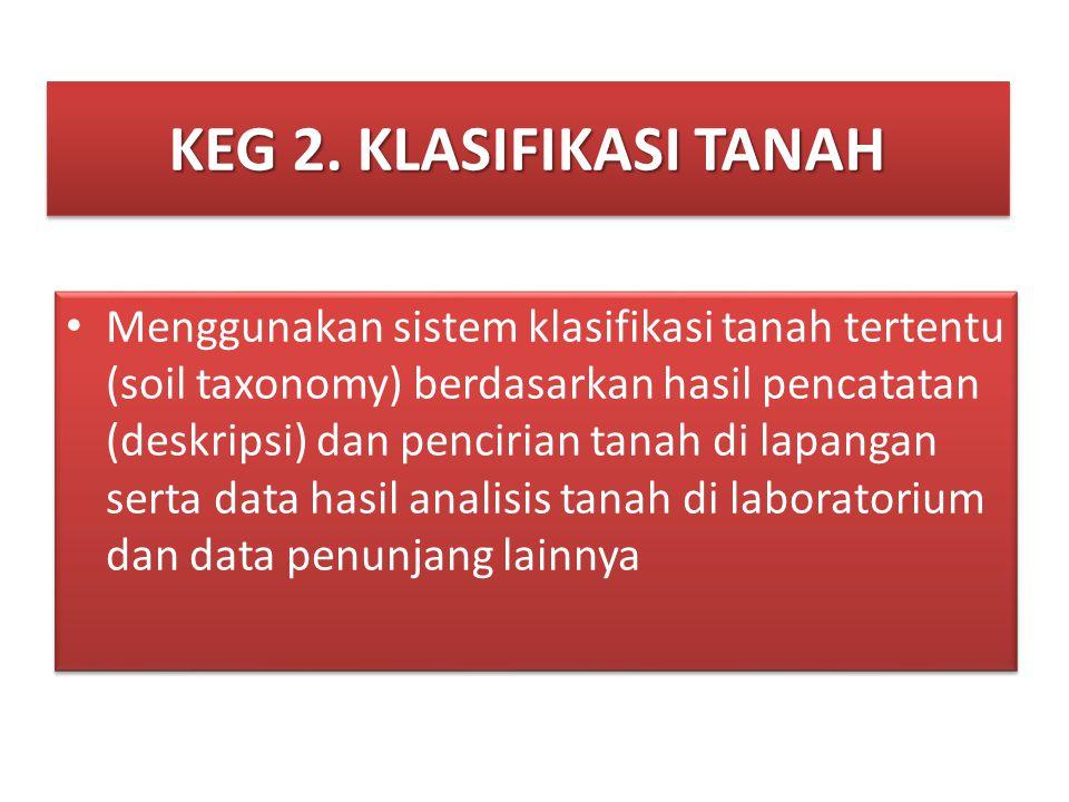 KEG 2. KLASIFIKASI TANAH • Menggunakan sistem klasifikasi tanah tertentu (soil taxonomy) berdasarkan hasil pencatatan (deskripsi) dan pencirian tanah