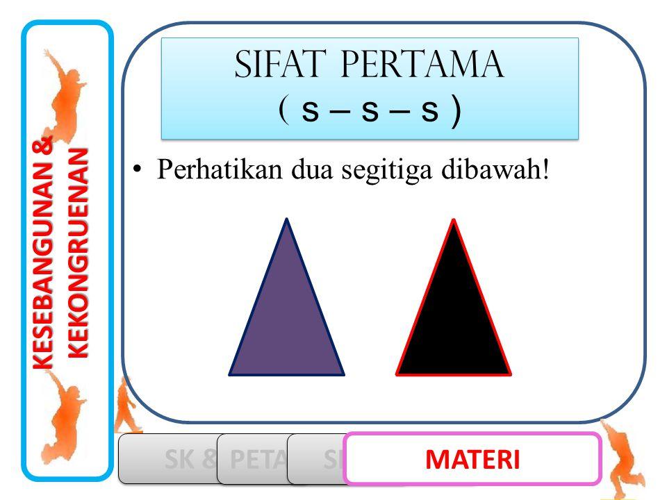 KESEBANGUNAN & KEKONGRUENAN SK & KD PETA KONSEP SIMULASI MATERI •Perhatikan dua segitiga dibawah! SIFAT pertama ( s – s – s ) SIFAT pertama ( s – s –