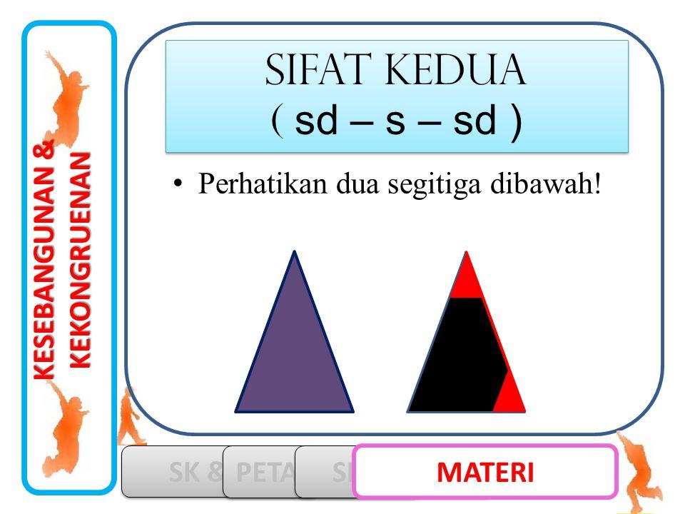 KESEBANGUNAN & KEKONGRUENAN SK & KD PETA KONSEP SIMULASI MATERI SIFAT kedua ( sd – s – sd ) SIFAT kedua ( sd – s – sd ) •Perhatikan dua segitiga dibaw