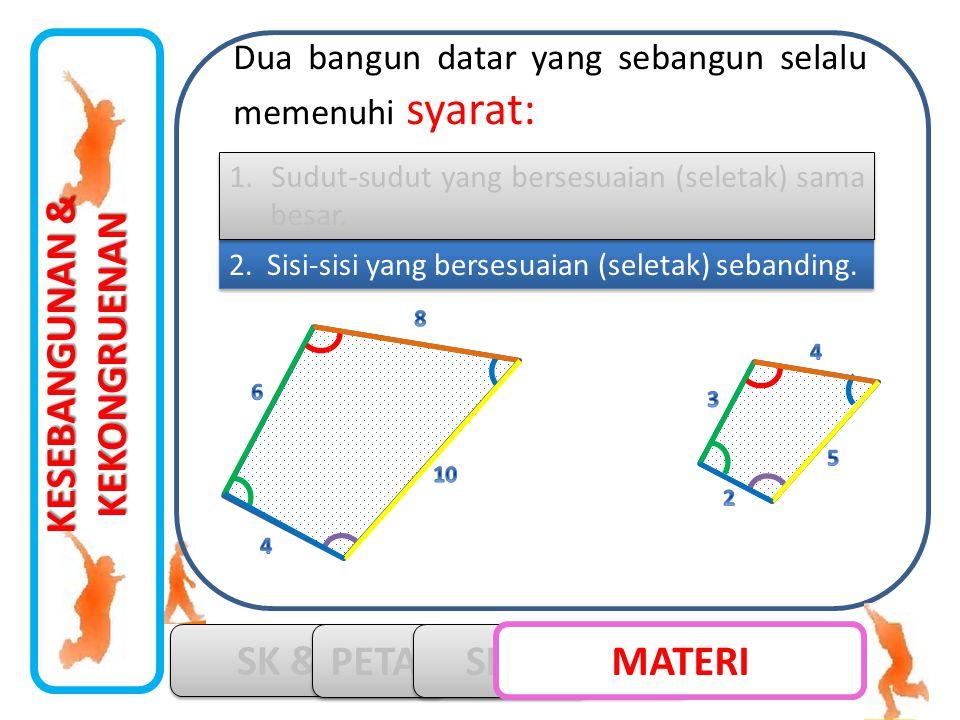 KESEBANGUNAN & KEKONGRUENAN SK & KD PETA KONSEP SIMULASI MATERI 2. Sisi-sisi yang bersesuaian (seletak) sebanding. 1. Sudut-sudut yang bersesuaian (se
