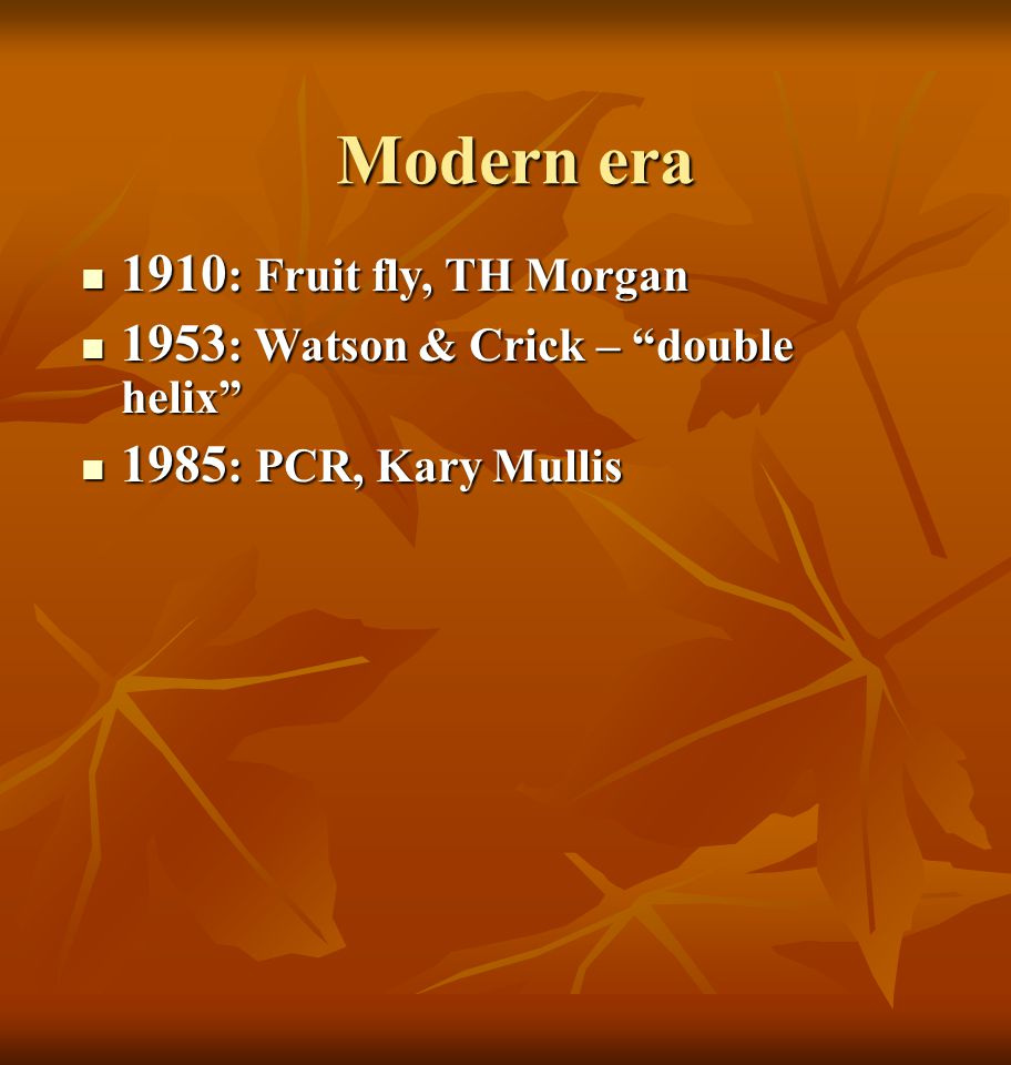 Modern era  1910 : Fruit fly, TH Morgan  1953 : Watson & Crick – double helix  1985 : PCR, Kary Mullis