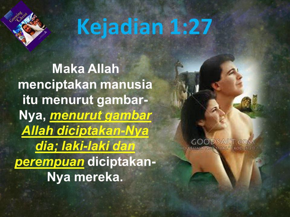 Kejadian 1:27 Maka Allah menciptakan manusia itu menurut gambar- Nya, menurut gambar Allah diciptakan-Nya dia; laki-laki dan perempuan diciptakan- Nya mereka.