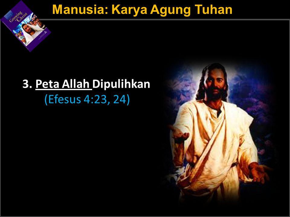 a 3. Peta Allah Dipulihkan (Efesus 4:23, 24) Manusia: Karya Agung Tuhan