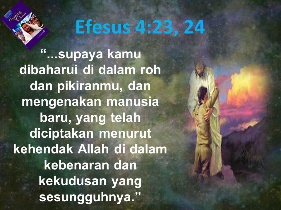 Efesus 4:23, 24 ...supaya kamu dibaharui di dalam roh dan pikiranmu, dan mengenakan manusia baru, yang telah diciptakan menurut kehendak Allah di dalam kebenaran dan kekudusan yang sesungguhnya.