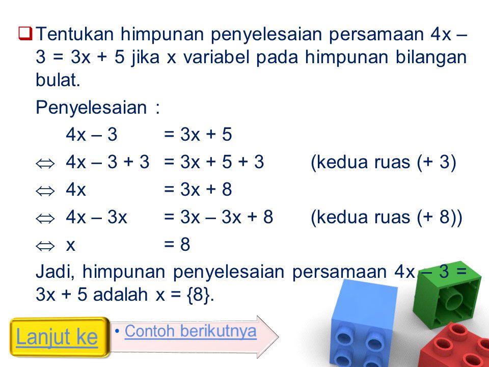  Tentukan himpunan penyelesaian persamaan 4x – 3 = 3x + 5 jika x variabel pada himpunan bilangan bulat. Penyelesaian : 4x – 3 = 3x + 5  4x – 3 + 3 =