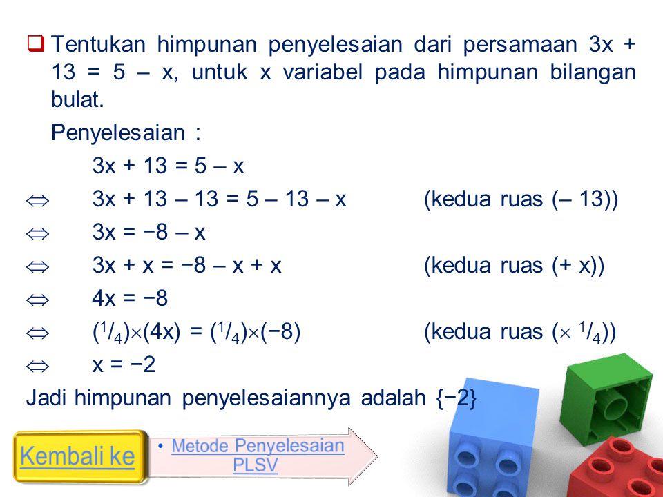  Tentukan himpunan penyelesaian dari persamaan 3x + 13 = 5 – x, untuk x variabel pada himpunan bilangan bulat. Penyelesaian : 3x + 13 = 5 – x  3x +