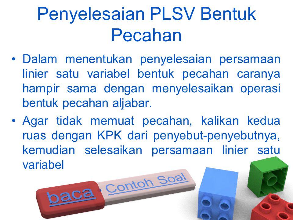 Penyelesaian PLSV Bentuk Pecahan •Dalam menentukan penyelesaian persamaan linier satu variabel bentuk pecahan caranya hampir sama dengan menyelesaikan