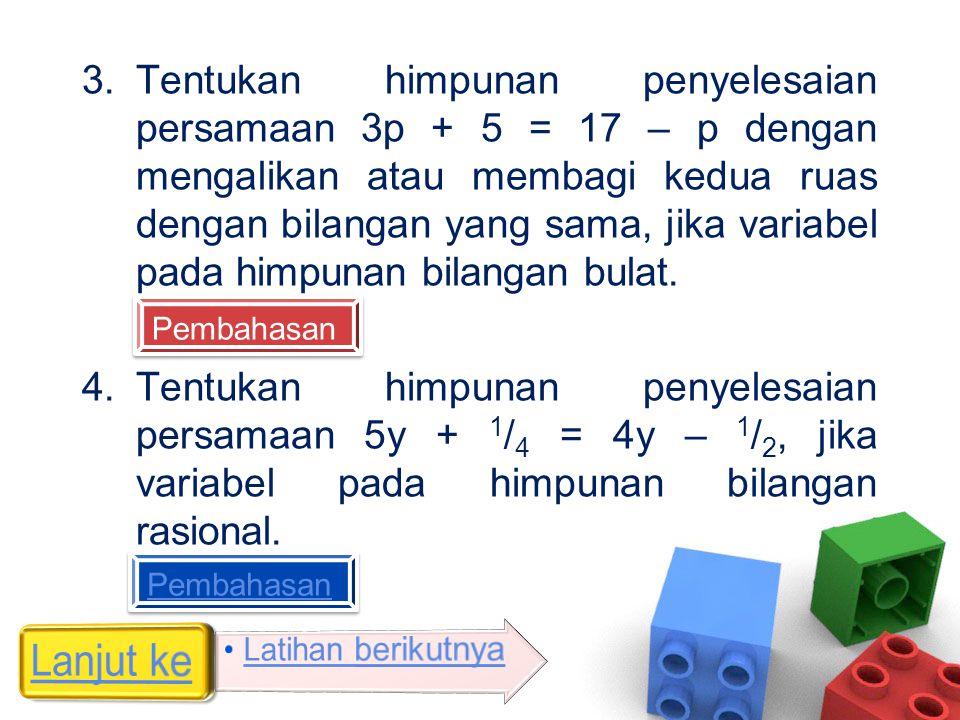 3.Tentukan himpunan penyelesaian persamaan 3p + 5 = 17 – p dengan mengalikan atau membagi kedua ruas dengan bilangan yang sama, jika variabel pada him