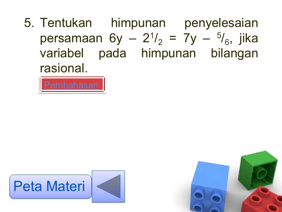 5.Tentukan himpunan penyelesaian persamaan 6y – 2 1 / 2 = 7y – 5 / 6, jika variabel pada himpunan bilangan rasional. Peta Materi Pembahasan