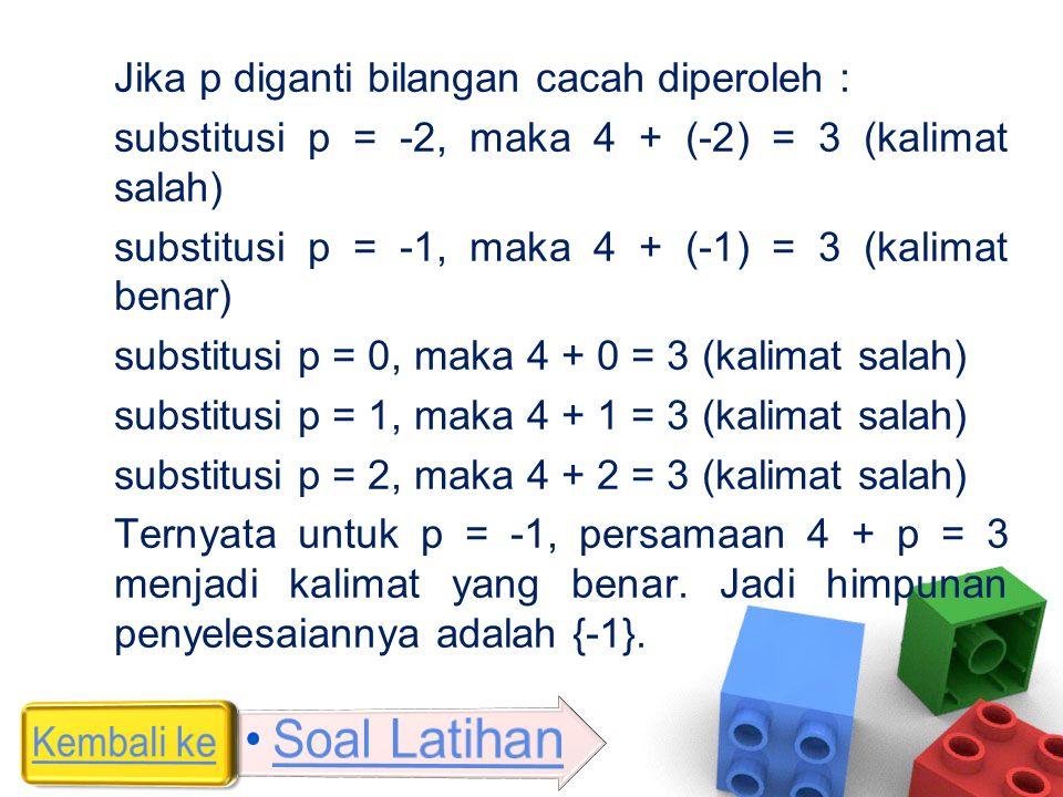 Jika p diganti bilangan cacah diperoleh : substitusi p = -2, maka 4 + (-2) = 3 (kalimat salah) substitusi p = -1, maka 4 + (-1) = 3 (kalimat benar) su