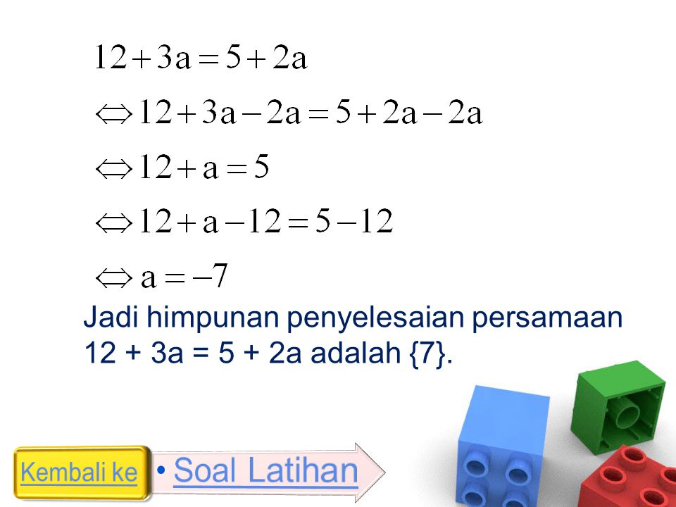 Jadi himpunan penyelesaian persamaan 12 + 3a = 5 + 2a adalah {7}.