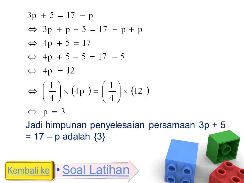 Jadi himpunan penyelesaian persamaan 3p + 5 = 17 – p adalah {3}