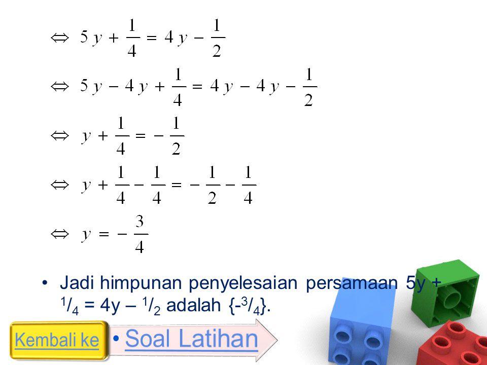 •Jadi himpunan penyelesaian persamaan 5y + 1 / 4 = 4y – 1 / 2 adalah {- 3 / 4 }.