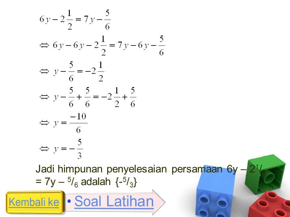 Jadi himpunan penyelesaian persamaan 6y – 2 1 / 2 = 7y – 5 / 6 adalah {- 5 / 3 }