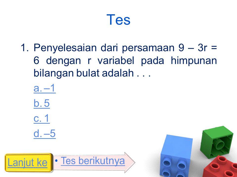 Tes 1.Penyelesaian dari persamaan 9 – 3r = 6 dengan r variabel pada himpunan bilangan bulat adalah... a.–1 b.5 c.1 d.–5