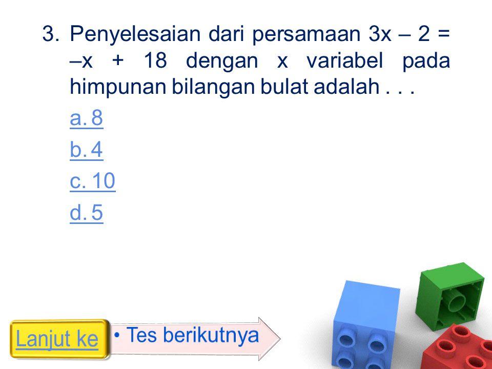 3.Penyelesaian dari persamaan 3x – 2 = –x + 18 dengan x variabel pada himpunan bilangan bulat adalah... a.8 b.4 c.10 d.5