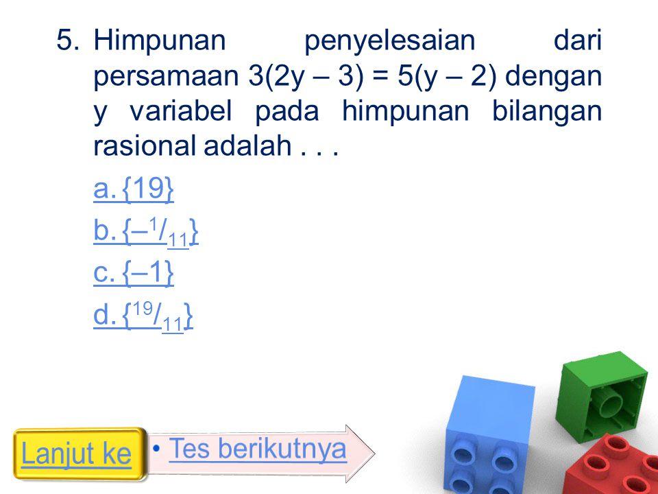 5.Himpunan penyelesaian dari persamaan 3(2y – 3) = 5(y – 2) dengan y variabel pada himpunan bilangan rasional adalah... a.{19} b.{– 1 / 11 } c.{–1} d.
