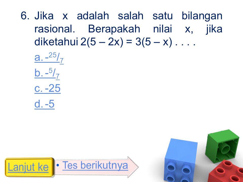 6.Jika x adalah salah satu bilangan rasional. Berapakah nilai x, jika diketahui 2(5 – 2x) = 3(5 – x).... a.- 25 / 7 b.- 5 / 7 c.-25 d.-5