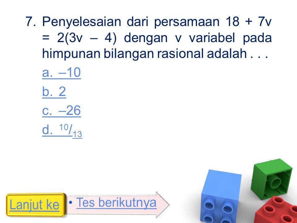 7.Penyelesaian dari persamaan 18 + 7v = 2(3v – 4) dengan v variabel pada himpunan bilangan rasional adalah... a. –10 b. 2 c. –26 d. 10 / 13