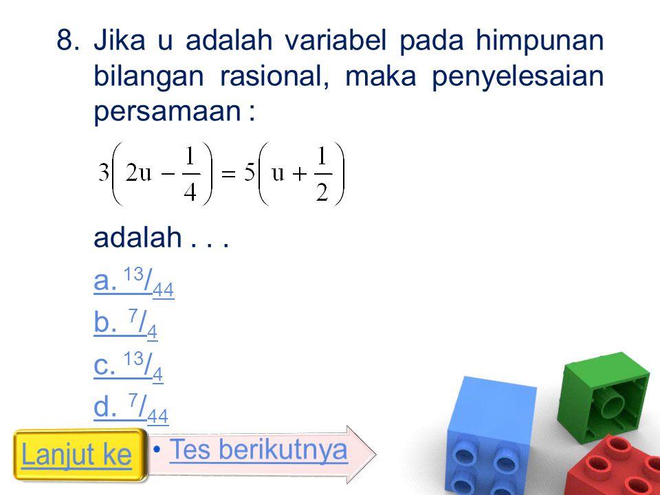 8.Jika u adalah variabel pada himpunan bilangan rasional, maka penyelesaian persamaan : adalah... a. 13 / 44 b. 7 / 4 c. 13 / 4 d. 7 / 44