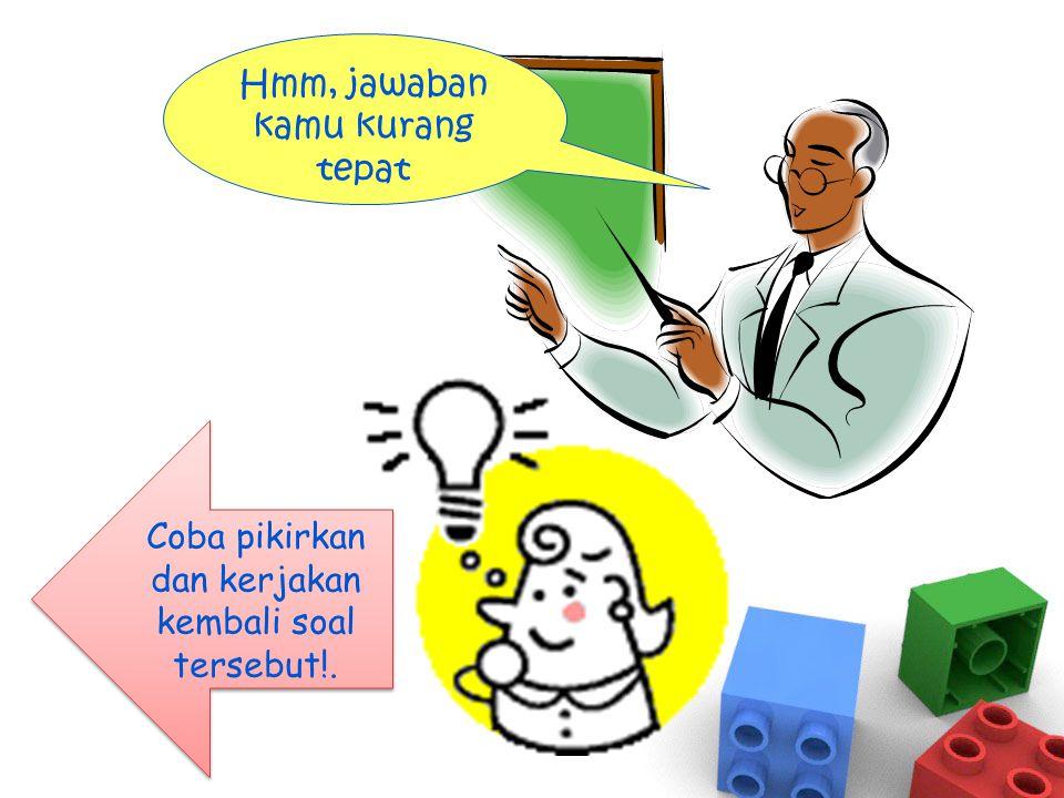 Hmm, jawaban kamu kurang tepat Coba pikirkan dan kerjakan kembali soal tersebut!. Coba pikirkan dan kerjakan kembali soal tersebut!.