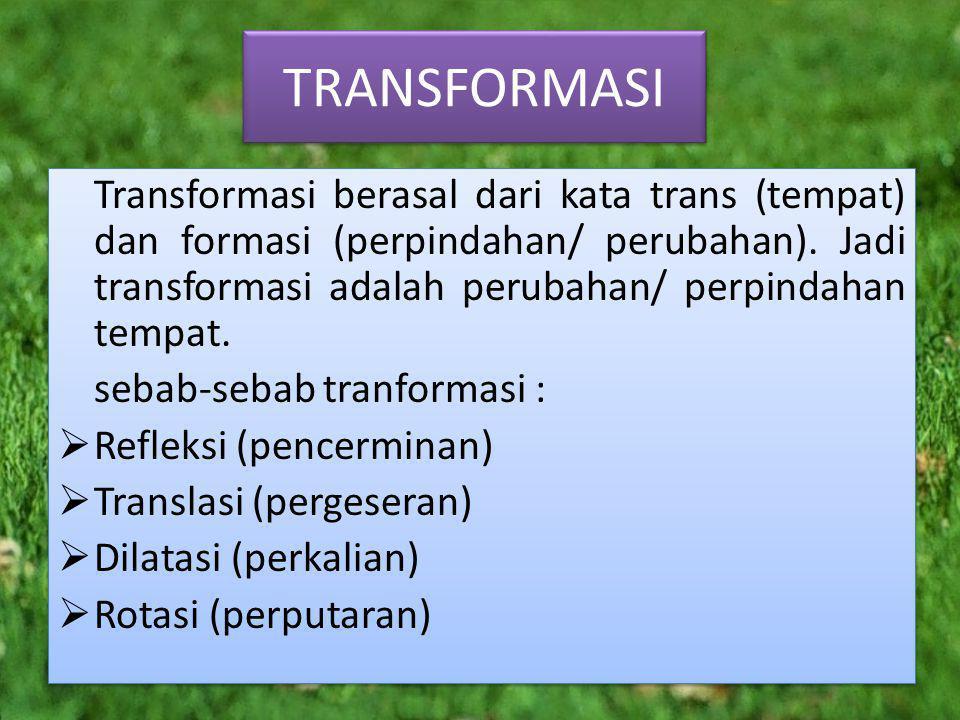 TRANSFORMASI Transformasi berasal dari kata trans (tempat) dan formasi (perpindahan/ perubahan).