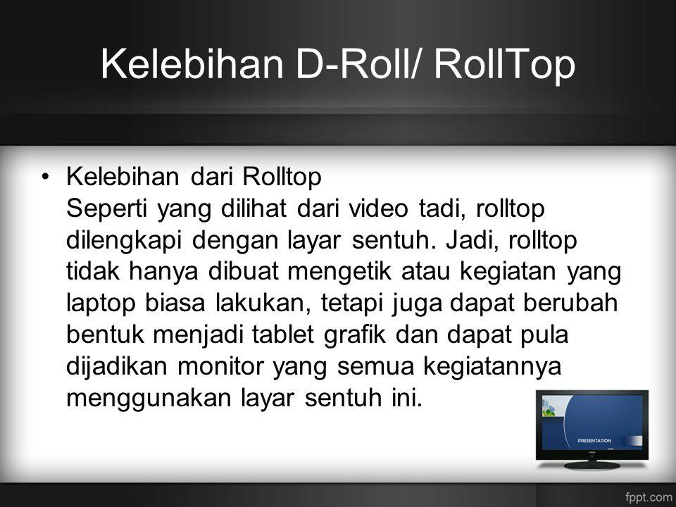 Kelebihan D-Roll/ RollTop •Kelebihan dari Rolltop Seperti yang dilihat dari video tadi, rolltop dilengkapi dengan layar sentuh. Jadi, rolltop tidak ha