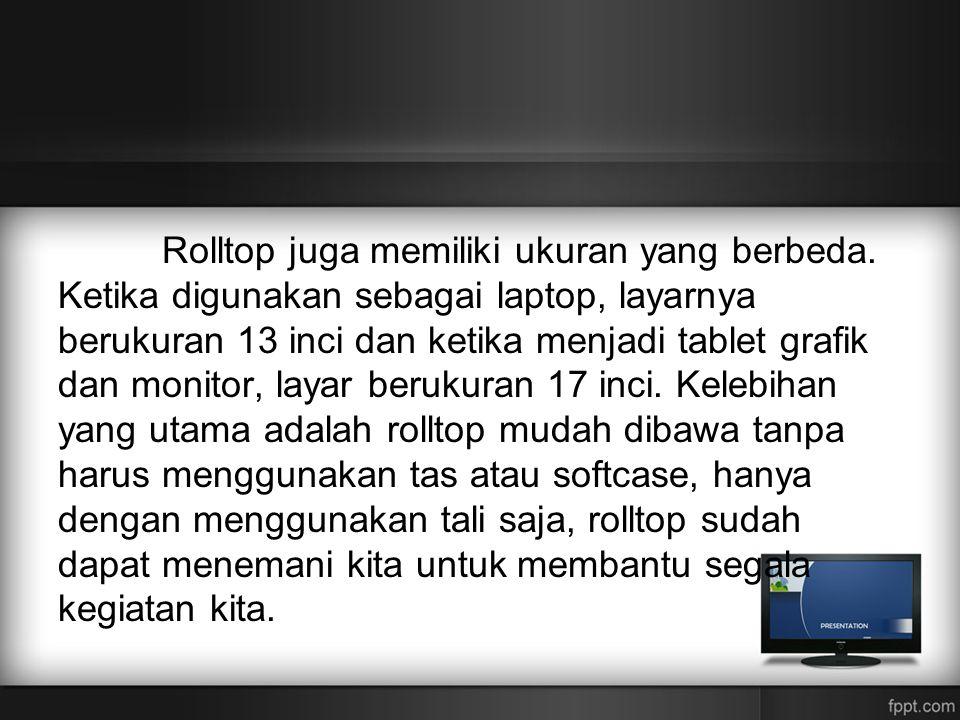 Rolltop juga memiliki ukuran yang berbeda. Ketika digunakan sebagai laptop, layarnya berukuran 13 inci dan ketika menjadi tablet grafik dan monitor, l