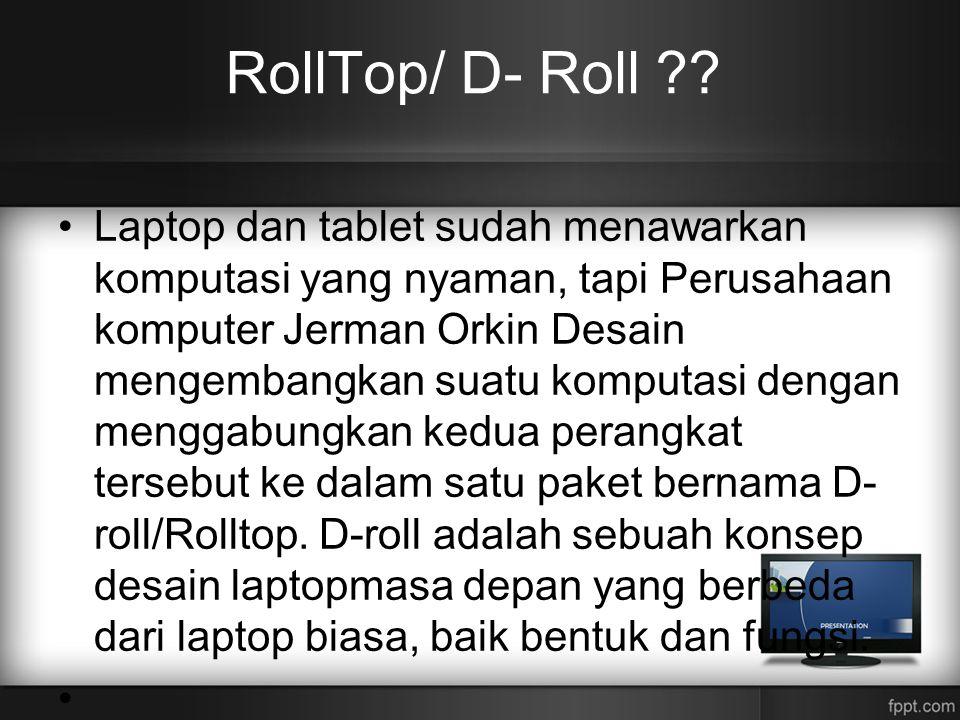 RollTop/ D- Roll ?? •Laptop dan tablet sudah menawarkan komputasi yang nyaman, tapi Perusahaan komputer Jerman Orkin Desain mengembangkan suatu komput