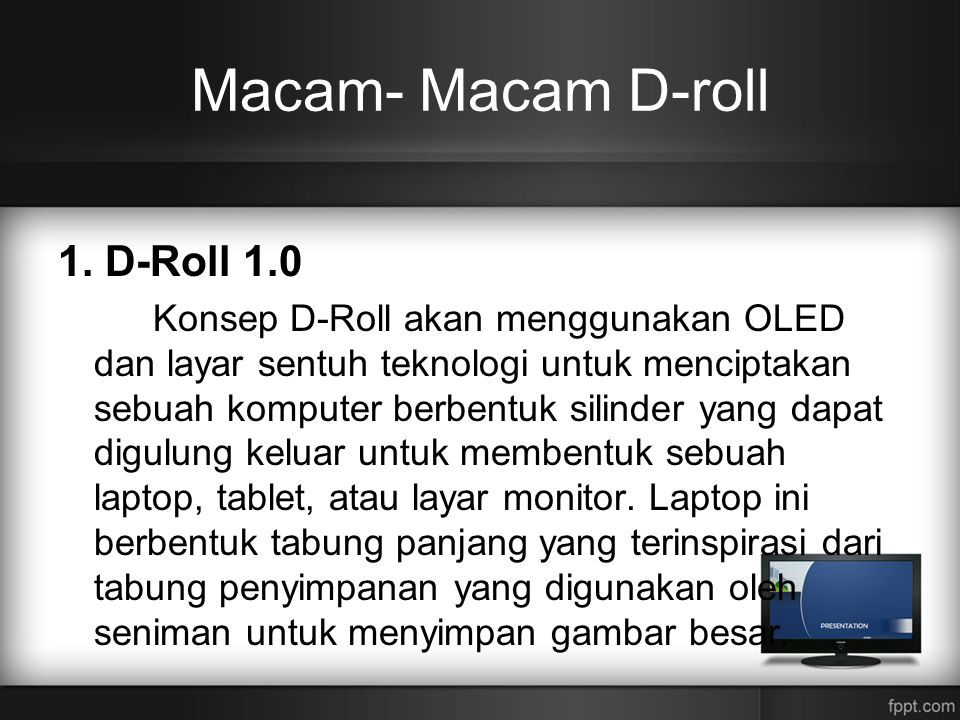 Macam- Macam D-roll 1. D-Roll 1.0 Konsep D-Roll akan menggunakan OLED dan layar sentuh teknologi untuk menciptakan sebuah komputer berbentuk silinder