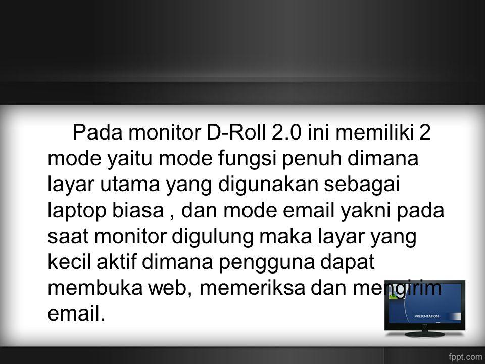 Pada monitor D-Roll 2.0 ini memiliki 2 mode yaitu mode fungsi penuh dimana layar utama yang digunakan sebagai laptop biasa, dan mode email yakni pada