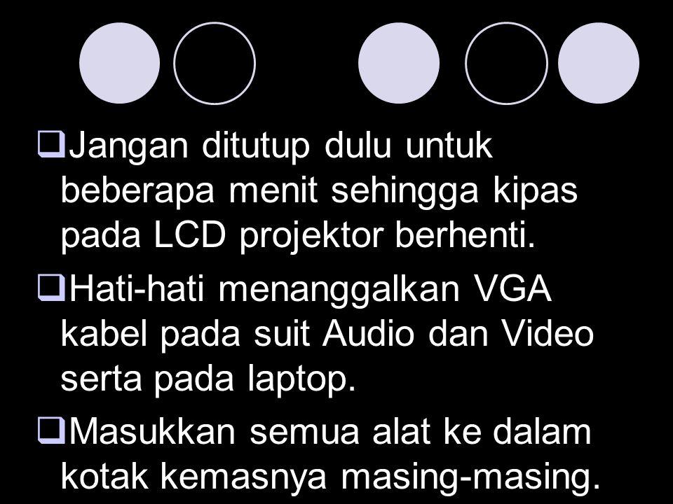  Jangan ditutup dulu untuk beberapa menit sehingga kipas pada LCD projektor berhenti.  Hati-hati menanggalkan VGA kabel pada suit Audio dan Video se