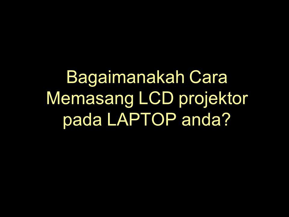 Bagaimanakah Cara Memasang LCD projektor pada LAPTOP anda?