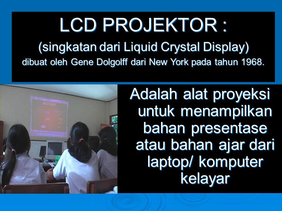 Adalah alat proyeksi untuk menampilkan bahan presentase atau bahan ajar dari laptop/ komputer kelayar LCD PROJEKTOR : (singkatan dari Liquid Crystal D